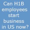 H1B employees eligible to start business in US now ?